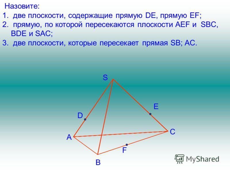 F A B S C D E Назовите: 1. две плоскости, содержащие прямую DE, прямую EF; 2. прямую, по которой пересекаются плоскости AEF и SBC, BDE и SAC; 3. две плоскости, которые пересекает прямая SB; AC.