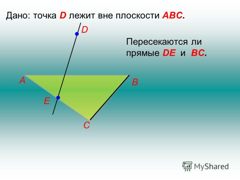 Дано: точка D лежит вне плоскости АВС. Е D С В А Пересекаются ли прямые DЕ и ВС.
