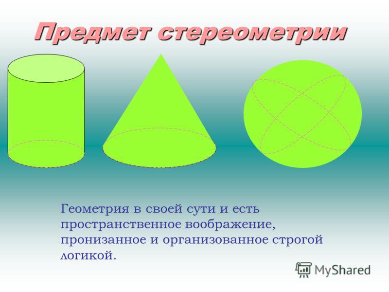 Предмет стереометрии Геометрия в своей сути и есть пространственное воображение, пронизанное и организованное строгой логикой.