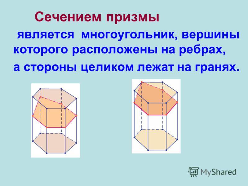Назовем секущей плоскостью призмы любую плоскость, по обе стороны от которой имеются точки данной призмы Многоугольник, сторонами которого являются эти отрезки, называется сечением призмы.