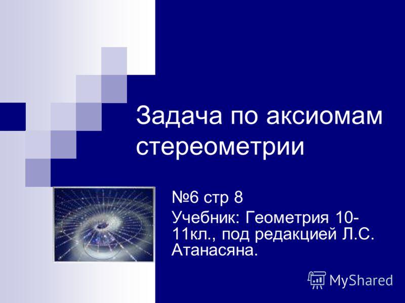 Задача по аксиомам стереометрии 6 стр 8 Учебник: Геометрия 10- 11кл., под редакцией Л.С. Атанасяна.