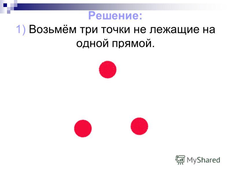 Решение: 1) Возьмём три точки не лежащие на одной прямой.