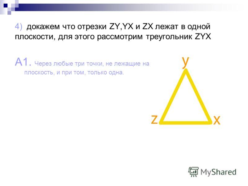 4) докажем что отрезки ZY,YX и ZX лежат в одной плоскости, для этого рассмотрим треугольник ZYX A1. Через любые три точки, не лежащие на одной прямой, проходит плоскость, и при том, только одна.