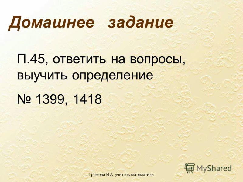 Домашнее задание П.45, ответить на вопросы, выучить определение 1399, 1418 Громова И.А. учитель математики