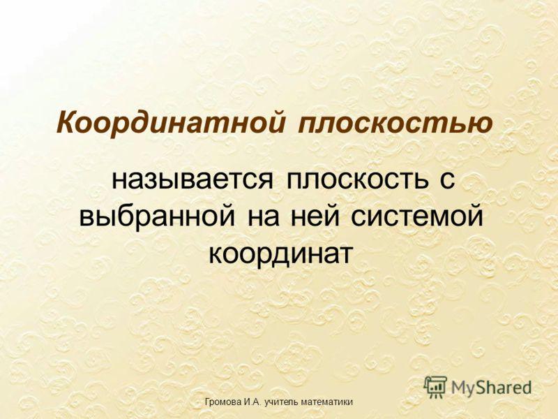 Координатной плоскостью называется плоскость с выбранной на ней системой координат Громова И.А. учитель математики
