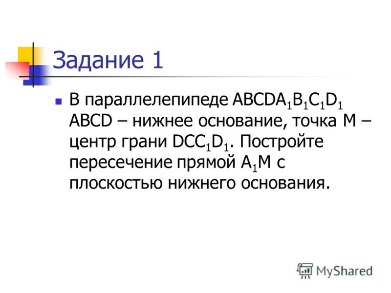Задание 1 В параллелепипеде ABCDA 1 B 1 C 1 D 1 ABCD – нижнее основание, точка М – центр грани DCC 1 D 1. Постройте пересечение прямой А 1 М с плоскостью нижнего основания.