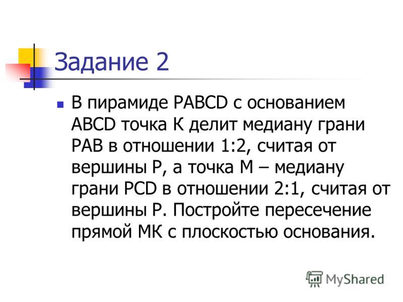 Задание 2 В пирамиде PABCD с основанием ABCD точка К делит медиану грани РАВ в отношении 1:2, считая от вершины Р, а точка М – медиану грани PCD в отношении 2:1, считая от вершины Р. Постройте пересечение прямой МК с плоскостью основания.