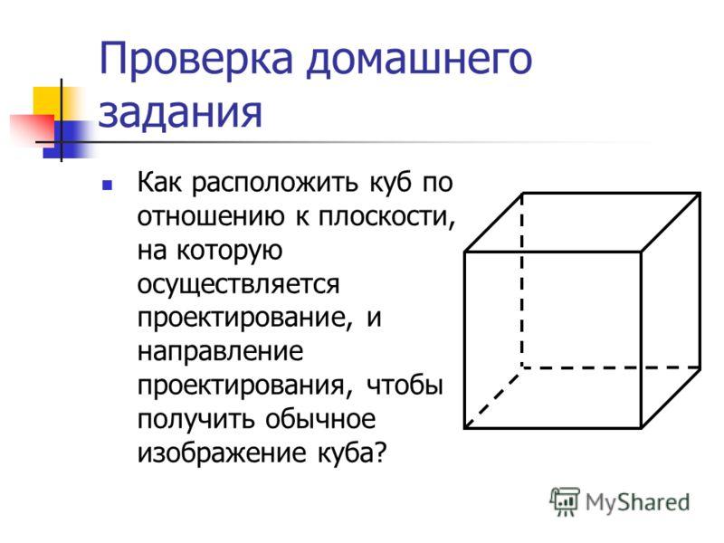 Проверка домашнего задания Как расположить куб по отношению к плоскости, на которую осуществляется проектирование, и направление проектирования, чтобы получить обычное изображение куба?
