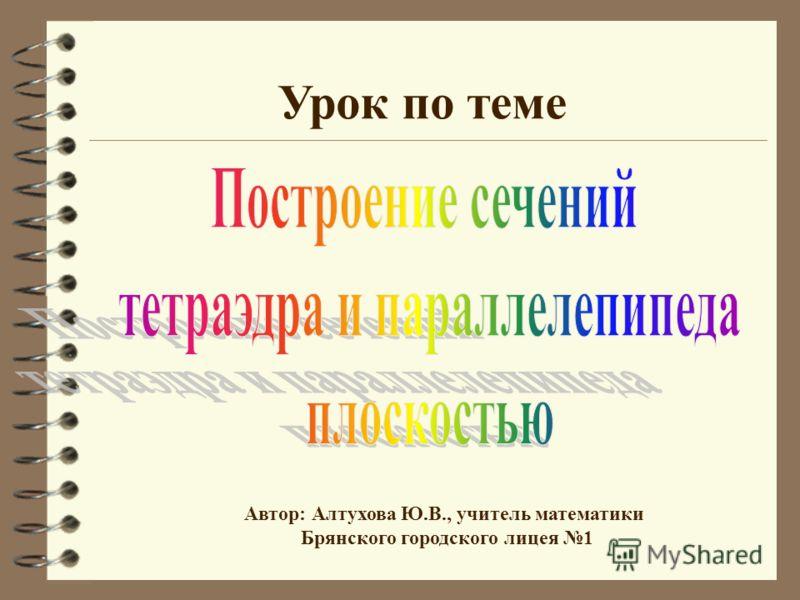 Урок по теме Автор: Алтухова Ю.В., учитель математики Брянского городского лицея 1