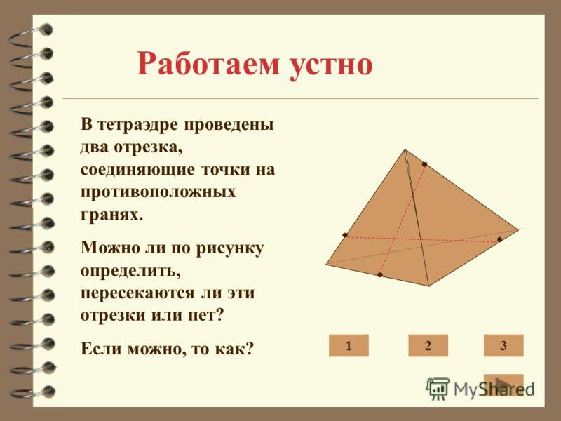Работаем устно В тетраэдре проведены два отрезка, соединяющие точки на противоположных гранях. Можно ли по рисунку определить, пересекаются ли эти отрезки или нет? Если можно, то как? 123
