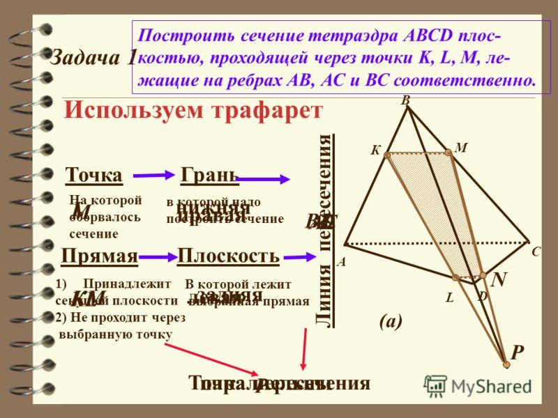 Задача 1 Построить сечение тетраэдра АВСD плос- костью, проходящей через точки K, L, M, ле- жащие на ребрах АВ, АС и ВС соответственно. А В С К М D L (а) Используем трафарет Точка Грань Плоскость Линия пересечения Точка пересечения На которой оборвал