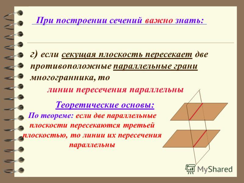 При построении сечений важно знать: г) если секущая плоскость пересекает две противоположные параллельные грани многогранника, то По теореме: если две параллельные плоскости пересекаются третьей плоскостью, то линии их пересечения параллельны Теорети