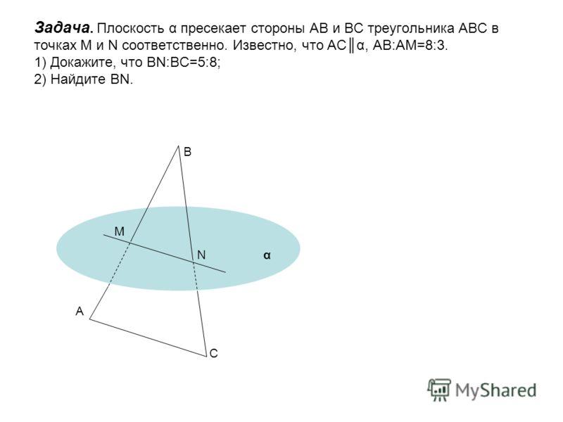 Задача. Плоскость α пресекает стороны АВ и ВС треугольника АВС в точках M и N соответственно. Известно, что АСα, АВ:АМ=8:3. 1) Докажите, что ВN:ВС=5:8; 2) Найдите ВN. А С В M Nα