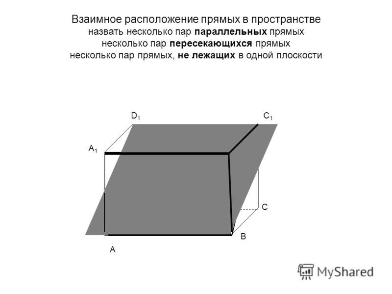 Взаимное расположение прямых в пространстве назвать несколько пар параллельных прямых несколько пар пересекающихся прямых несколько пар прямых, не лежащих в одной плоскости А В С D А1А1 D1D1 C1C1 B1B1