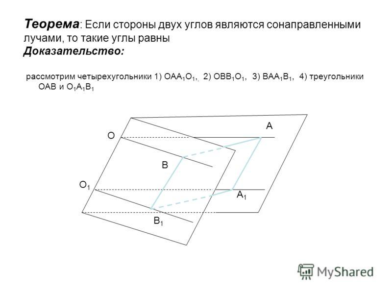 Теорема : Если стороны двух углов являются сонаправленными лучами, то такие углы равны Доказательство: рассмотрим четырехугольники 1) ОАА 1 О 1,, 2) ОВВ 1 О 1, 3) ВАА 1 В 1, 4) треугольники ОАВ и О 1 А 1 В 1 О О1О1 А А1А1 В В1В1