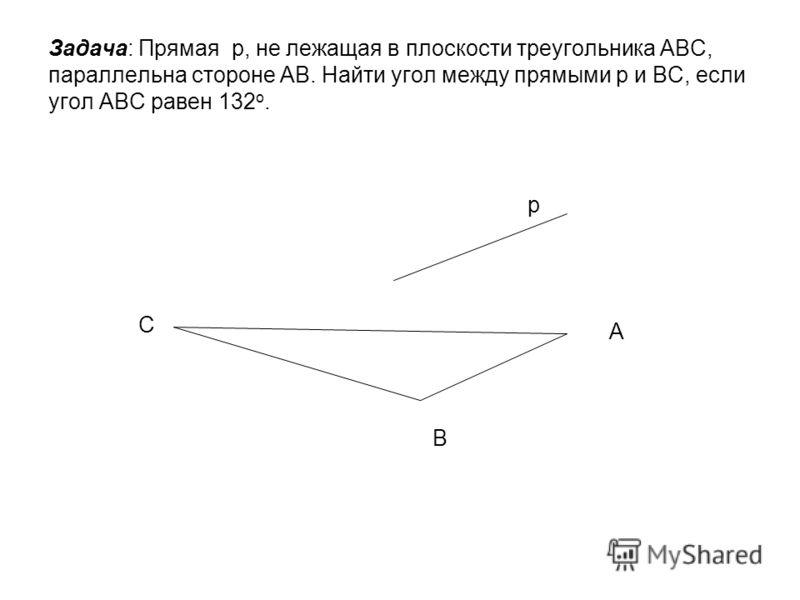 Задача: Прямая р, не лежащая в плоскости треугольника АВС, параллельна стороне АВ. Найти угол между прямыми р и ВС, если угол АВС равен 132 о. В А С р