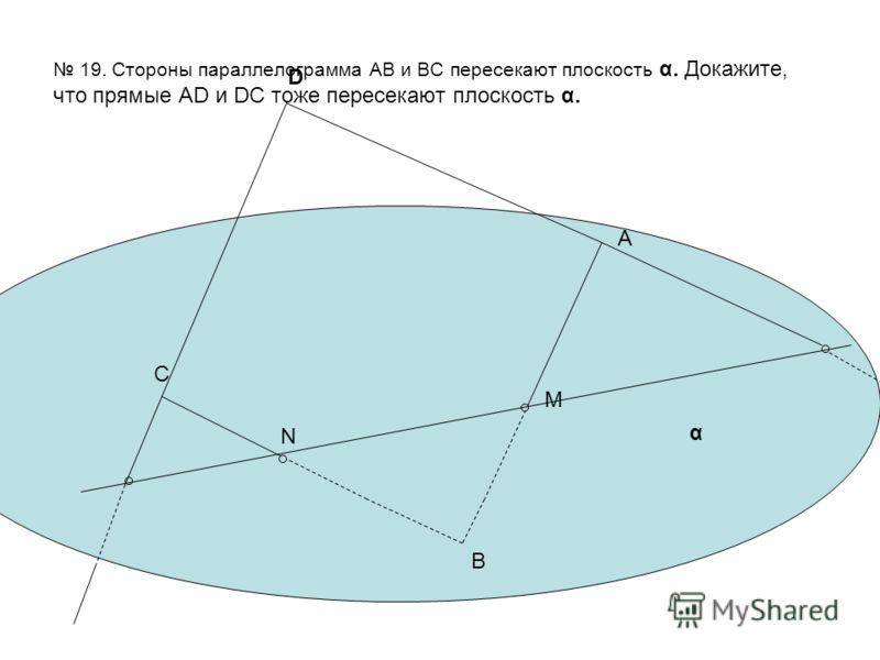 19. Стороны параллелограмма АВ и ВС пересекают плоскость α. Докажите, что прямые AD и DC тоже пересекают плоскость α. А B C D M N α
