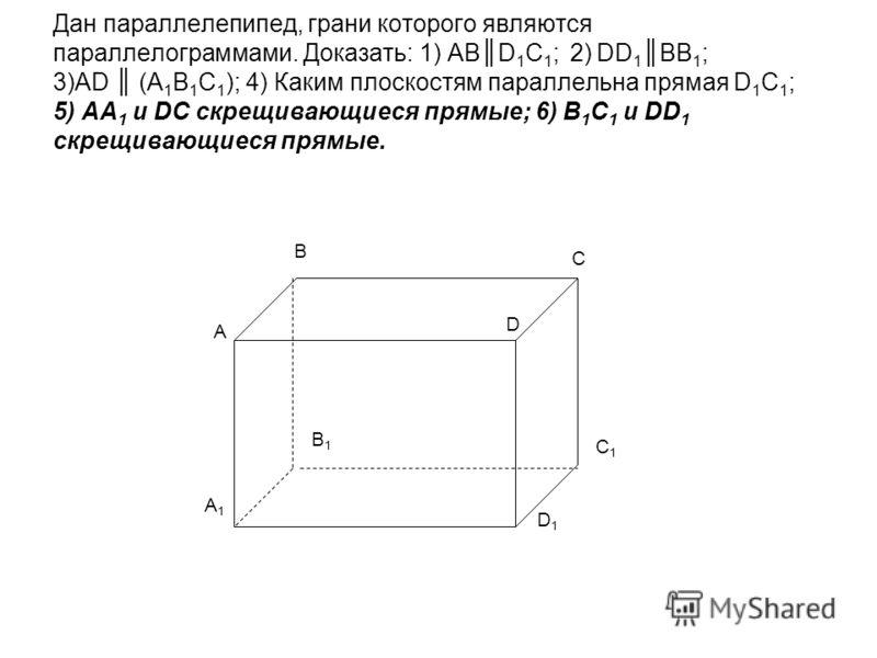 Дан параллелепипед, грани которого являются параллелограммами. Доказать: 1) ABD 1 C 1 ; 2) DD 1BB 1 ; 3)AD (A 1 B 1 C 1 ); 4) Каким плоскостям параллельна прямая D 1 C 1 ; 5) АА 1 и DC скрещивающиеся прямые; 6) В 1 С 1 и DD 1 скрещивающиеся прямые. A