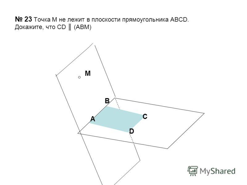 23 Точка М не лежит в плоскости прямоугольника АВСD. Докажите, что CD (ABM) В А С D М