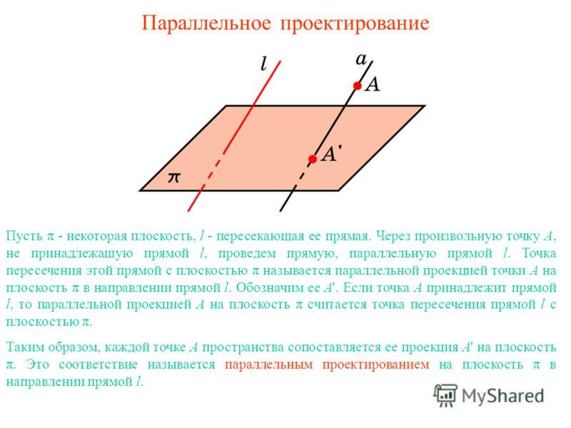 Параллельное проектирование Пусть π - некоторая плоскость, l - пересекающая ее прямая. Через произвольную точку A, не принадлежащую прямой l, проведем прямую, параллельную прямой l. Точка пересечения этой прямой с плоскостью π называется параллельной