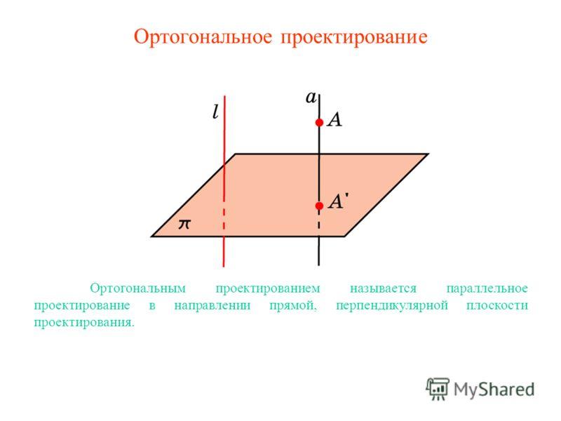 Ортогональное проектирование Ортогональным проектированием называется параллельное проектирование в направлении прямой, перпендикулярной плоскости проектирования.