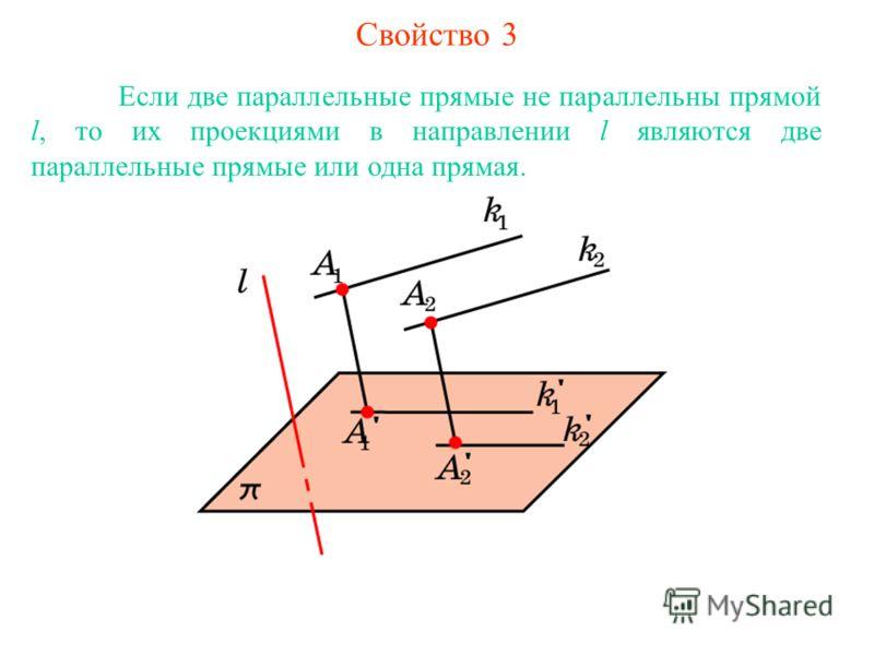 Свойство 3 Если две параллельные прямые не параллельны прямой l, то их проекциями в направлении l являются две параллельные прямые или одна прямая.
