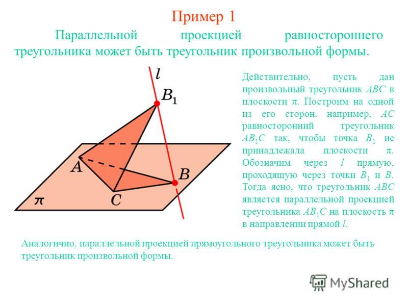 Пример 1 Параллельной проекцией равностороннего треугольника может быть треугольник произвольной формы. Действительно, пусть дан произвольный треугольник ABC в плоскости π. Построим на одной из его сторон. например, AC равносторонний треугольник AB 1