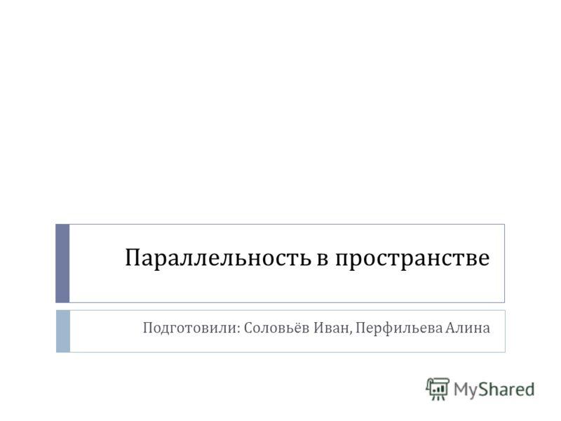 Параллельность в пространстве Подготовили : Соловьёв Иван, Перфильева Алина
