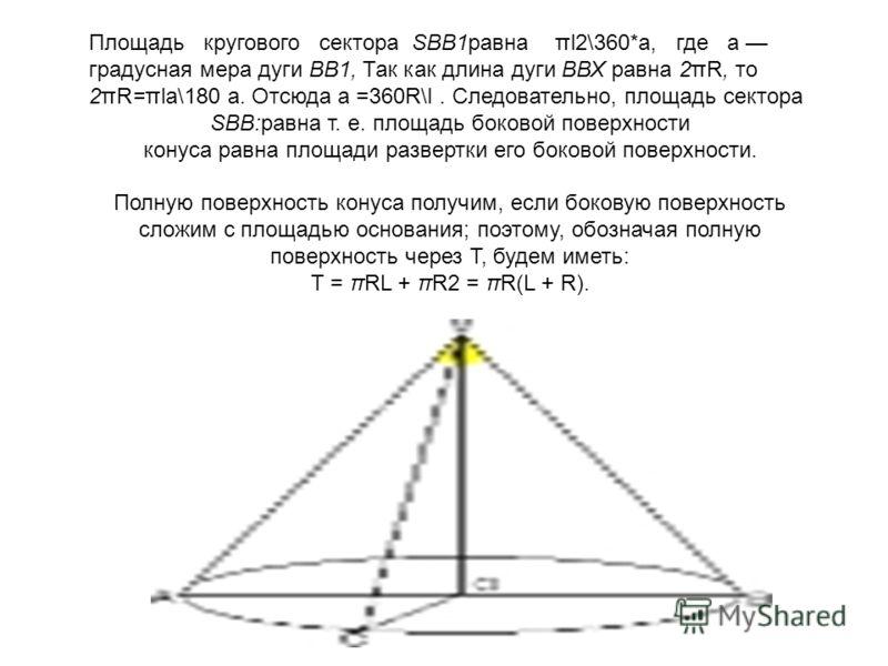 Площадь кругового сектора SBB1равна πl2\360*a, где а градусная мера дуги ВВ1, Так как длина дуги ВВХ равна 2πR, то 2πR=πla\180 а. Отсюда а =360R\l. Следовательно, площадь сектора SBB:равна т. е. площадь боковой поверхности конуса равна площади развер