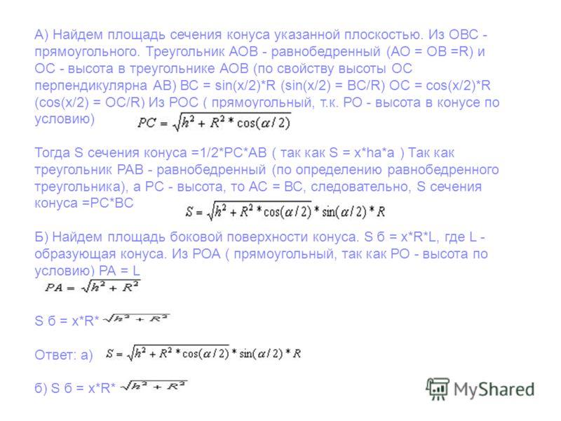 А) Найдем площадь сечения конуса указанной плоскостью. Из ОВС - прямоугольного. Треугольник АОВ - равнобедренный (АО = ОВ =R) и ОС - высота в треугольнике АОВ (по свойству высоты OС перпендикулярна АВ) ВС = sin(x/2)*R (sin(x/2) = BC/R) ОС = cos(x/2)*