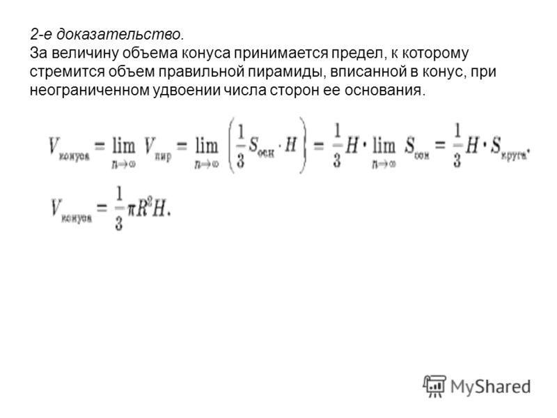 2-е доказательство. За величину объема конуса принимается предел, к которому стремится объем правильной пирамиды, вписанной в конус, при неограниченном удвоении числа сторон ее основания.