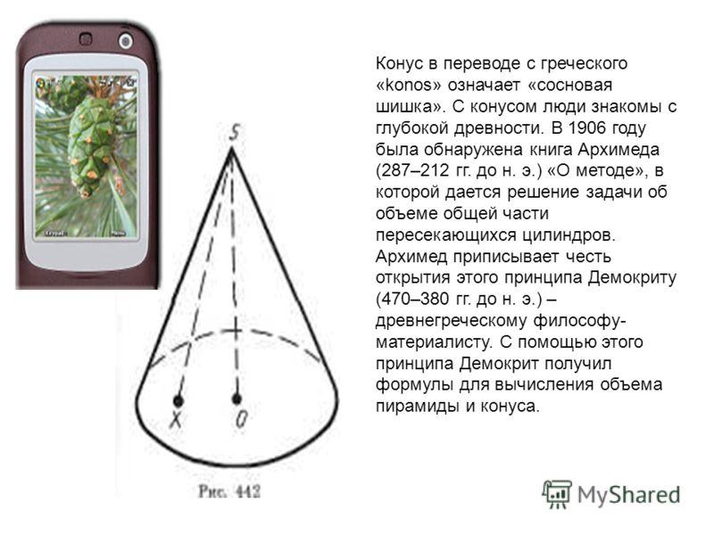 Конус в переводе с греческого «konos» означает «сосновая шишка». С конусом люди знакомы с глубокой древности. В 1906 году была обнаружена книга Архимеда (287–212 гг. до н. э.) «О методе», в которой дается решение задачи об объеме общей части пересека