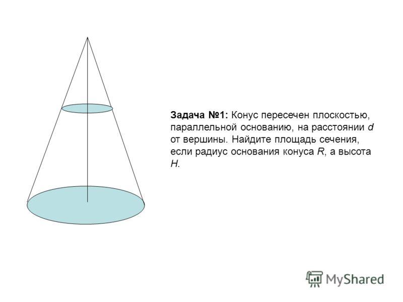 Задача 1: Конус пересечен плоскостью, параллельной основанию, на расстоянии d от вершины. Найдите площадь сечения, если радиус основания конуса R, а высота H.