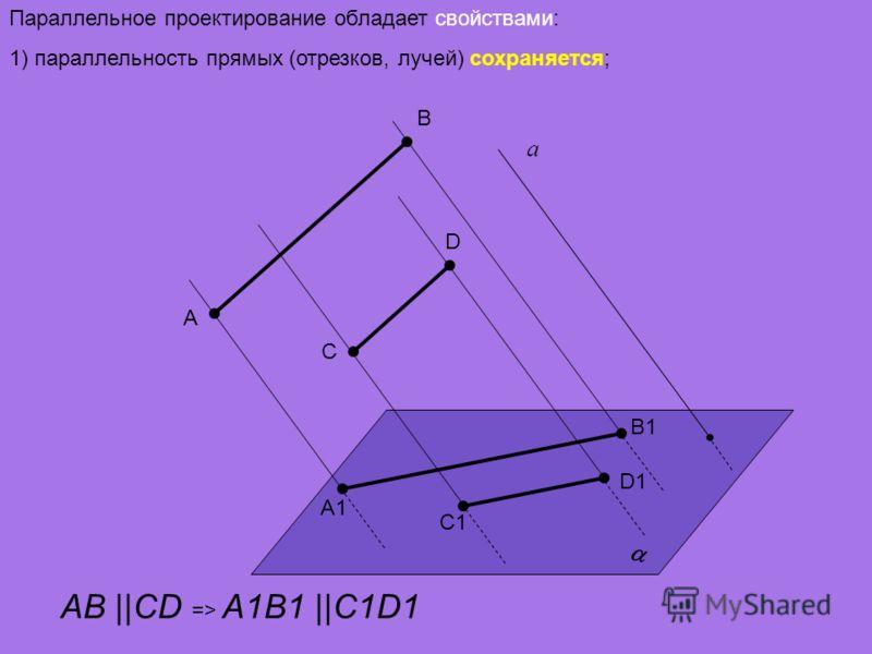 Параллельное проектирование обладает свойствами: 1) параллельность прямых (отрезков, лучей) сохраняется; а A D C B A1A1 D1D1 C1C1 B1B1 AB ||CD => A1B1 ||C1D1