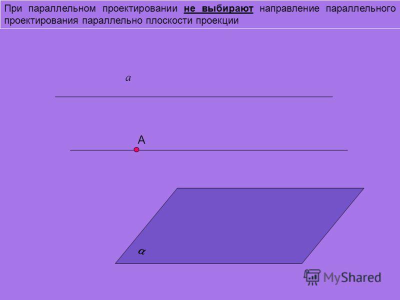 При параллельном проектировании не выбирают направление параллельного проектирования параллельно плоскости проекции А а