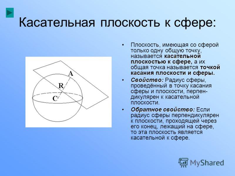 Касательная плоскость к сфере: касательной плоскостью к сфере точкой касания плоскости и сферы.Плоскость, имеющая со сферой только одну общую точку, называется касательной плоскостью к сфере, а их общая точка называется точкой касания плоскости и сфе