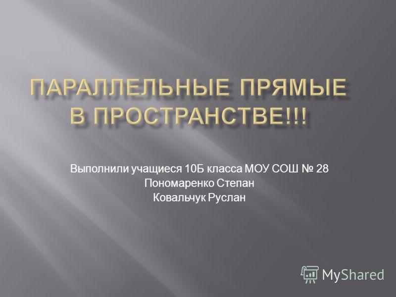 Выполнили учащиеся 10Б класса МОУ СОШ 28 Пономаренко Степан Ковальчук Руслан