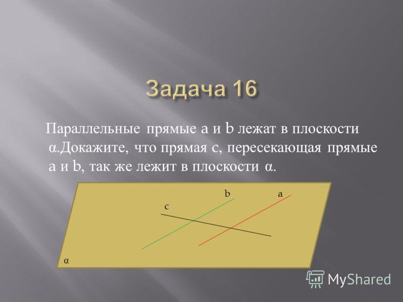 Параллельные прямые a и b лежат в плоскости α. Докажите, что прямая c, пересекающая прямые a и b, так же лежит в плоскости α. ab c α