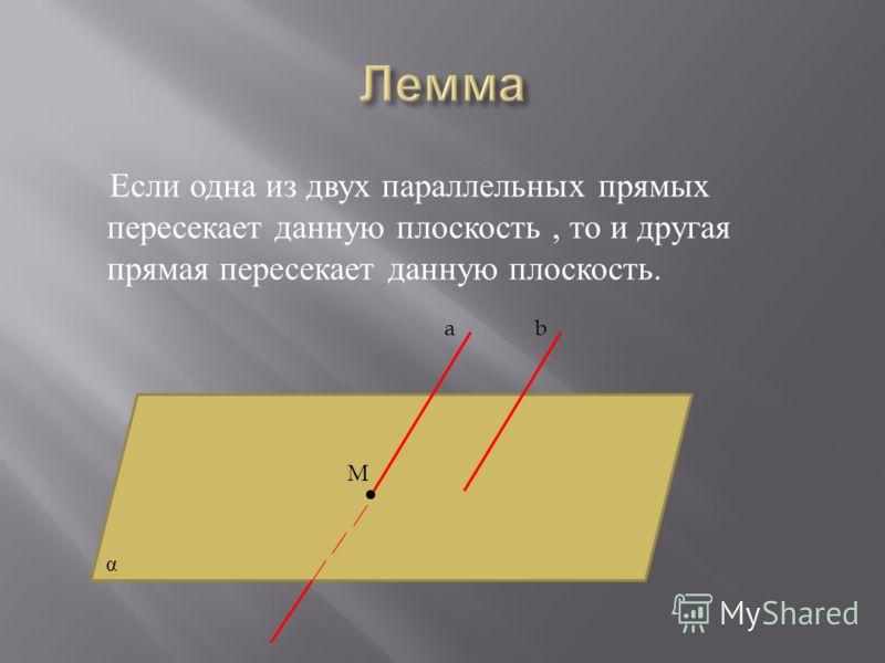 Если одна из двух параллельных прямых пересекает данную плоскость, то и другая прямая пересекает данную плоскость. ab α M