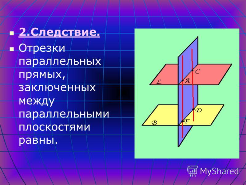 Свойства параллельных плоскостей 1.Следствие Если две параллельные плоскости пересечены третьей, то линии их пересечения параллельны.
