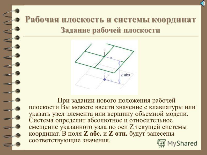 Смещение рабочей плоскости по Z Команда Смещение рабочей плоскости по Z позволяет изменять положение рабочей плоскости по оси Z текущей системы координат. Вы можете задать положение рабочей плоскости по оси Z двумя способами: Z абс. – Расстояние от р