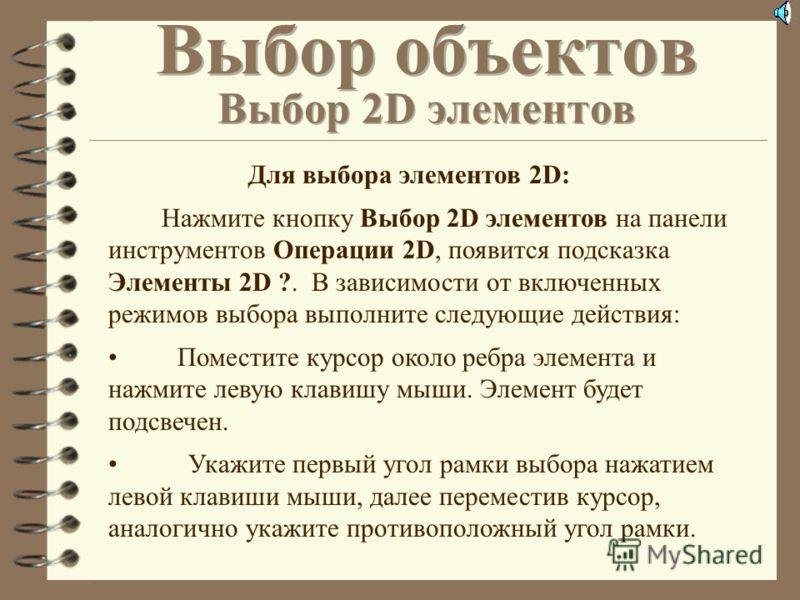 Команды выбора позволяют выбрать 2D элементы, включая размеры, тексты и т.д. После выбора к элементам могут быть применены команды редактирования 2D элементов, находящиеся на панели инструментов Операции 2D. Хотя выбор элементов возможен и в процессе