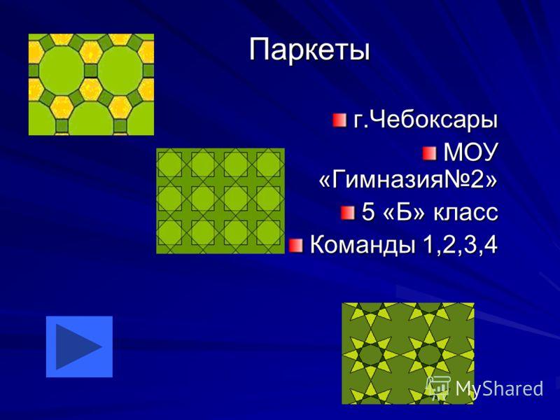 Паркеты г.Чебоксары МОУ «Гимназия2» 5 «Б» класс Команды 1,2,3,4