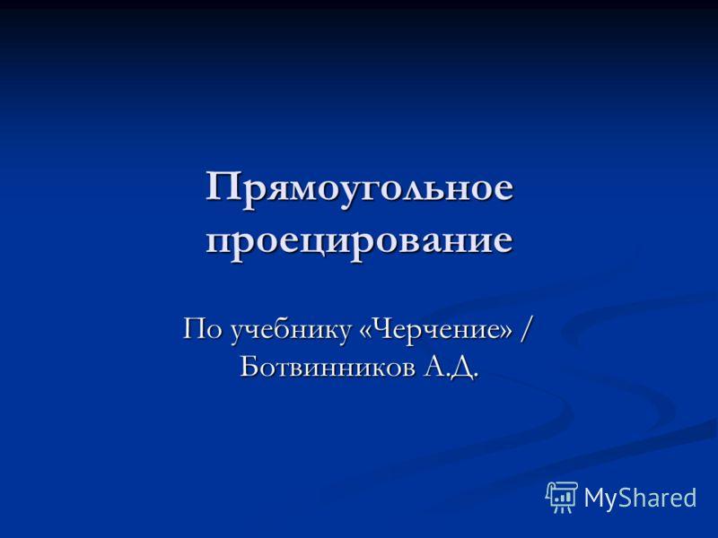 Прямоугольное проецирование По учебнику «Черчение» / Ботвинников А.Д.