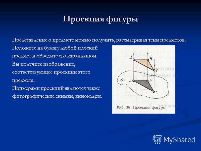 Проекция фигуры Представление о предмете можно получить, рассматривая тени предметов. Положите на бумагу любой плоский предмет и обведите его карандашом. Вы получите изображение, соответствующее проекции этого предмета. Примерами проекций являются та