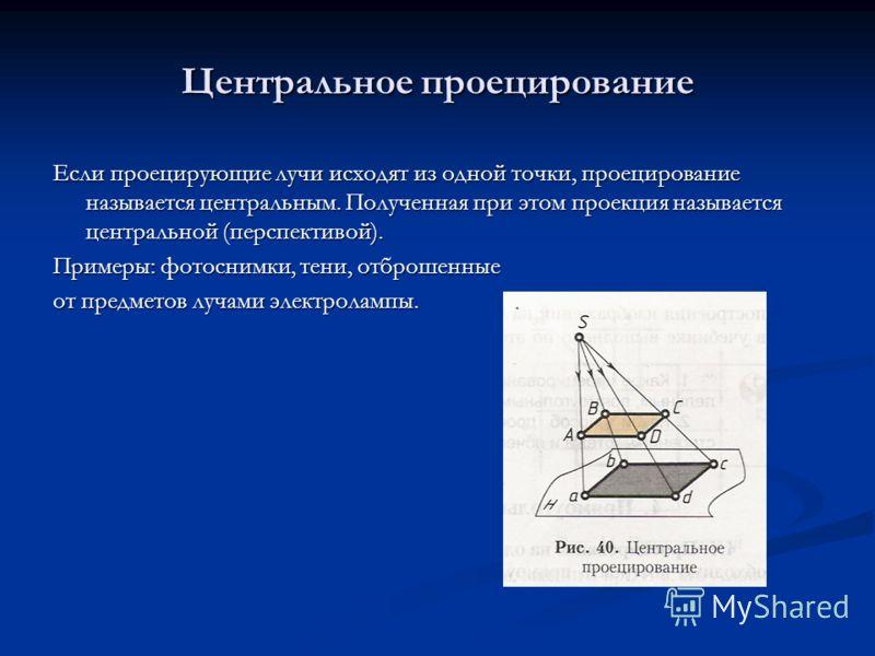 Центральное проецирование Если проецирующие лучи исходят из одной точки, проецирование называется центральным. Полученная при этом проекция называется центральной (перспективой). Примеры: фотоснимки, тени, отброшенные от предметов лучами электролампы