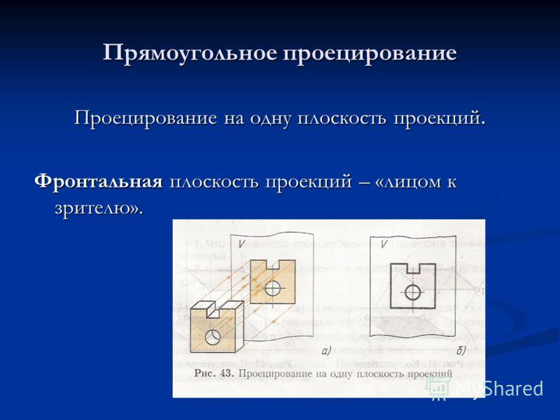 Прямоугольное проецирование Проецирование на одну плоскость проекций. Фронтальная плоскость проекций – «лицом к зрителю».