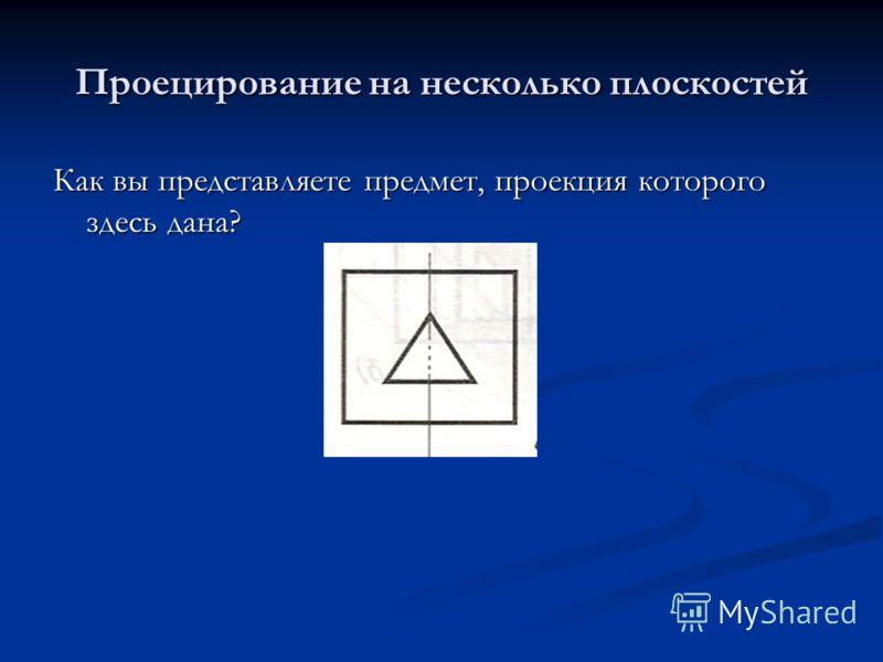 Проецирование на несколько плоскостей Как вы представляете предмет, проекция которого здесь дана?