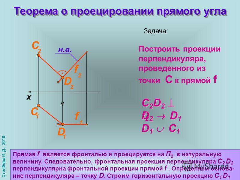 x f 1 f 2 С 1 C 2 D 1 Теорема о проецировании прямого угла н.в. Задача: Построить проекции перпендикуляра, проведенного из точки С к прямой f D 2 D 2 D D 2 D 1 C 2 D 2 f C 2 D 2 f 2 D 1 C D 1 C 1 Прямая f является фронталью и проецируется на П 2 в на