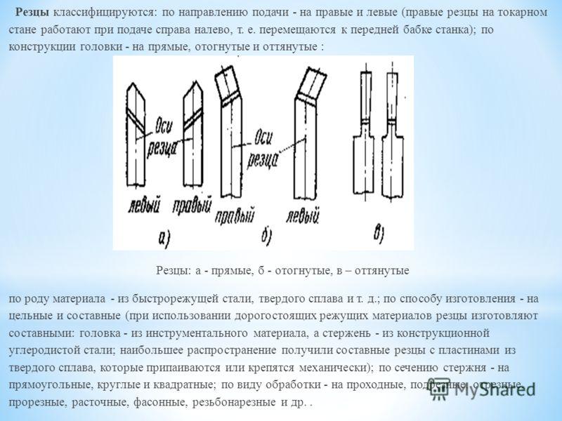 Резцы классифицируются: по направлению подачи - на правые и левые (правые резцы на токарном стане работают при подаче справа налево, т. е. перемещаются к передней бабке станка); по конструкции головки - на прямые, отогнутые и оттянутые : Резцы: а - п